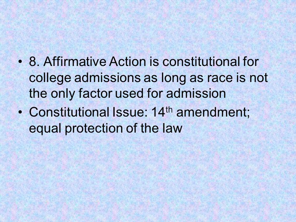 8. Affirmative Action is constitutional for college admissions as long as race is not the only factor used for admission Constitutional Issue: 14 th a