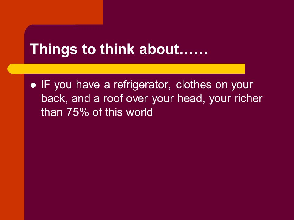 Things to think about…… IF you have a refrigerator, clothes on your back, and a roof over your head, your richer than 75% of this world