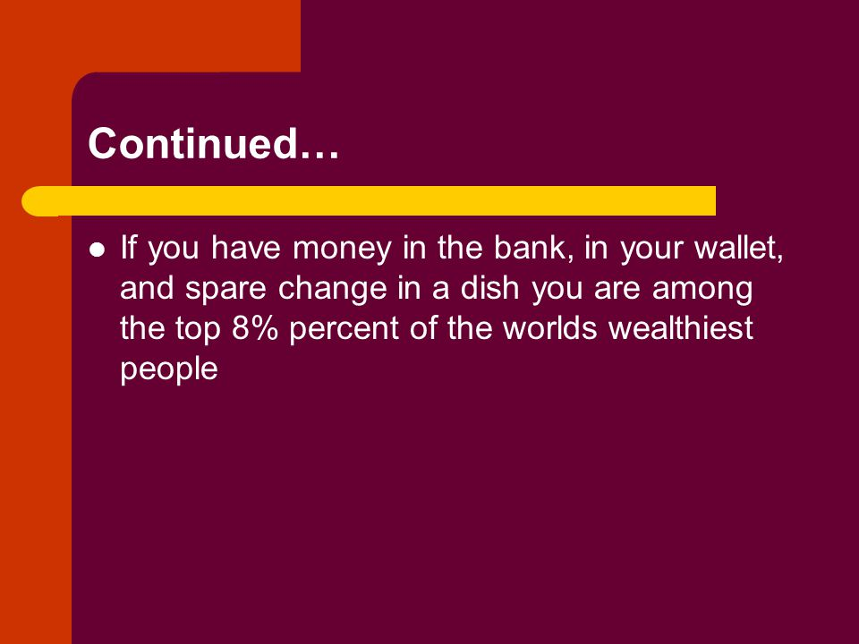 Continued… If you have money in the bank, in your wallet, and spare change in a dish you are among the top 8% percent of the worlds wealthiest people