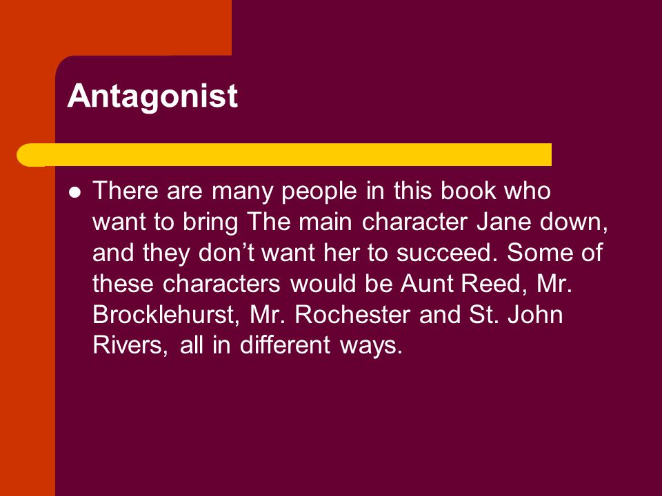 Antagonist There are many people in this book who want to bring The main character Jane down, and they don't want her to succeed.