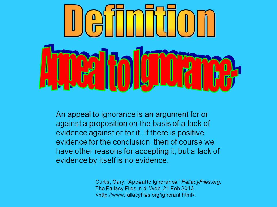 An appeal to ignorance is an argument for or against a proposition on the basis of a lack of evidence against or for it.