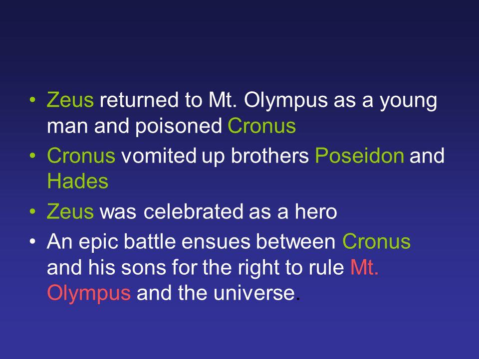 Zeus returned to Mt. Olympus as a young man and poisoned Cronus Cronus vomited up brothers Poseidon and Hades Zeus was celebrated as a hero An epic ba
