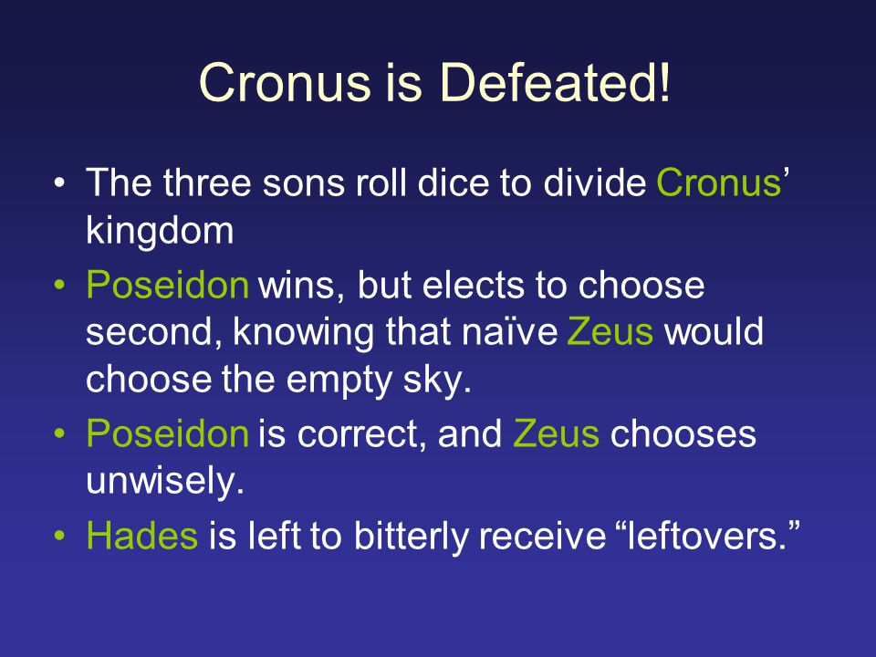 Cronus is Defeated! The three sons roll dice to divide Cronus' kingdom Poseidon wins, but elects to choose second, knowing that naïve Zeus would choos