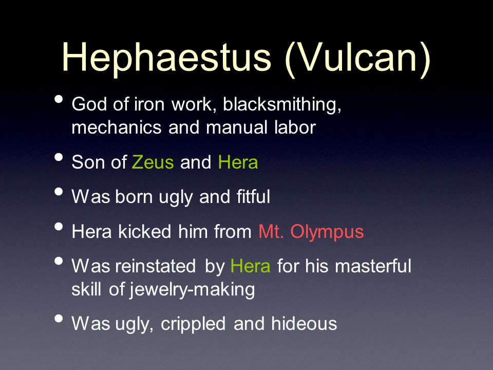Hephaestus (Vulcan) God of iron work, blacksmithing, mechanics and manual labor Son of Zeus and Hera Was born ugly and fitful Hera kicked him from Mt.