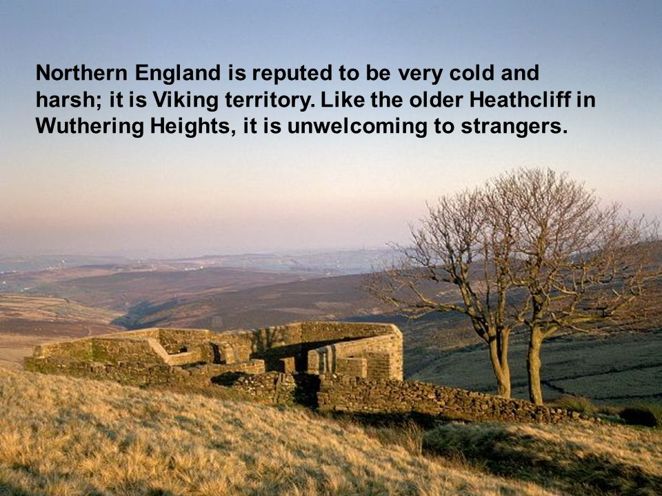 Northern England is reputed to be very cold and harsh; it is Viking territory.