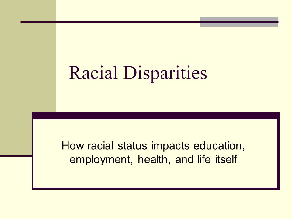 Racial Disparities How racial status impacts education, employment, health, and life itself