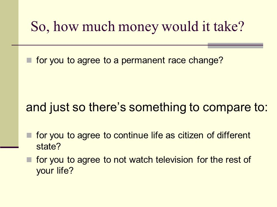 So, how much money would it take? for you to agree to a permanent race change? and just so there's something to compare to: for you to agree to contin