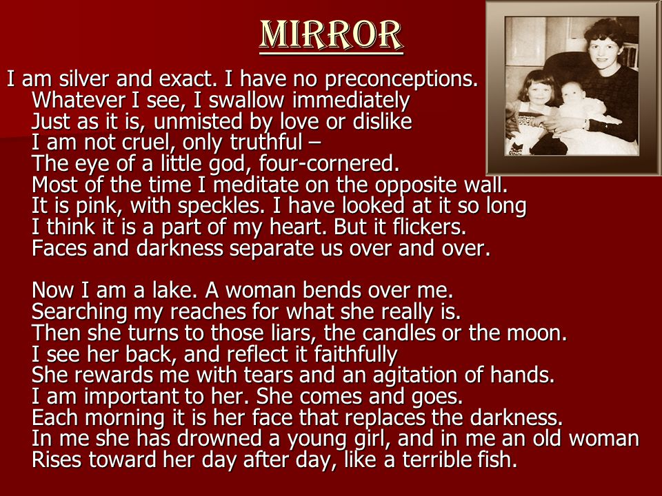 MIRROR I am silver and exact. I have no preconceptions. Whatever I see, I swallow immediately Just as it is, unmisted by love or dislike I am not crue
