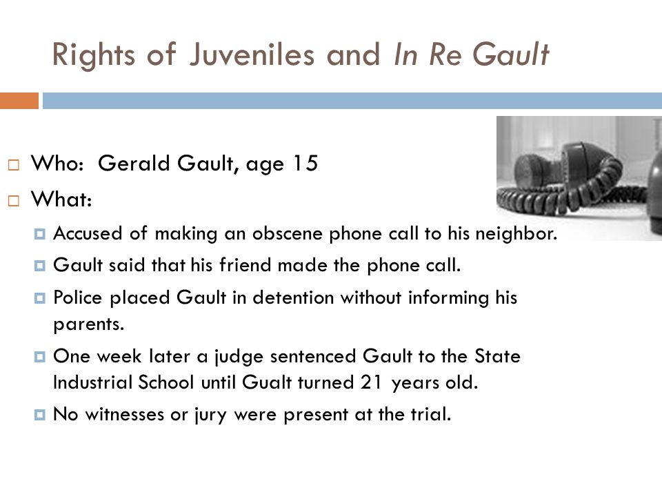 Rights of Juveniles and In Re Gault  Who: Gerald Gault, age 15  What:  Accused of making an obscene phone call to his neighbor.