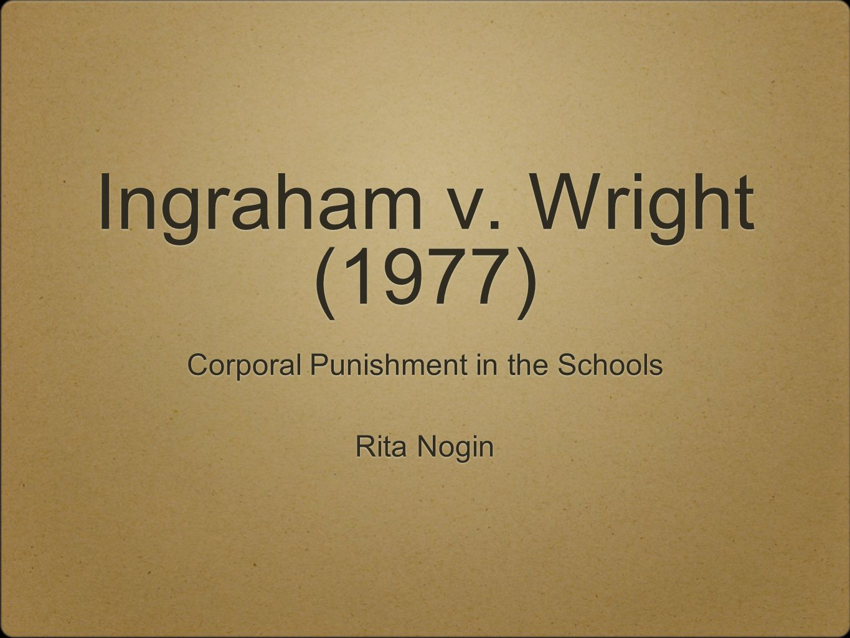 Ingraham v. Wright (1977) Corporal Punishment in the Schools Rita Nogin Corporal Punishment in the Schools Rita Nogin