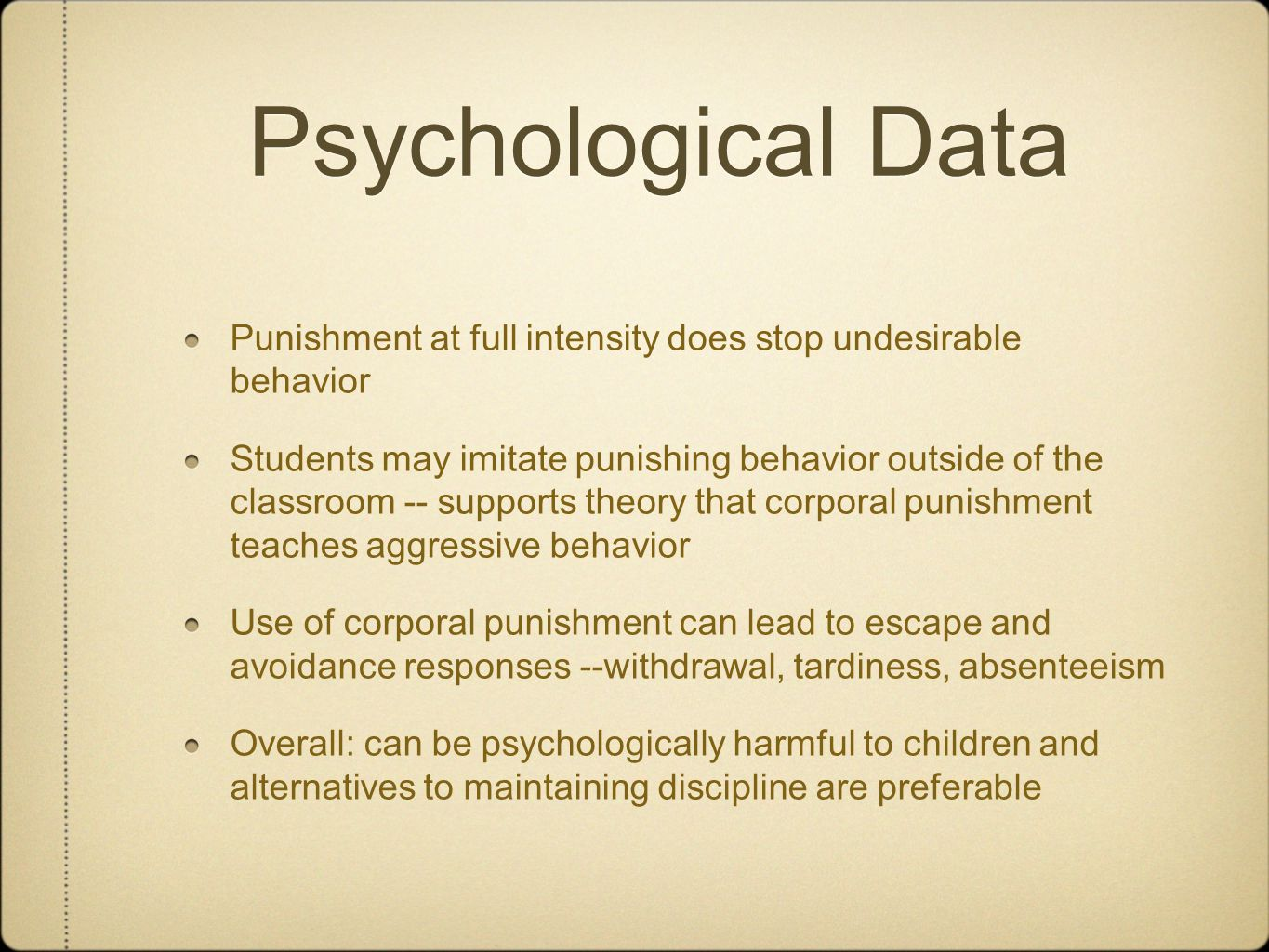 Psychological Data Punishment at full intensity does stop undesirable behavior Students may imitate punishing behavior outside of the classroom -- supports theory that corporal punishment teaches aggressive behavior Use of corporal punishment can lead to escape and avoidance responses --withdrawal, tardiness, absenteeism Overall: can be psychologically harmful to children and alternatives to maintaining discipline are preferable