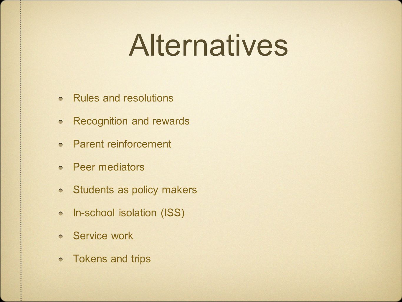 Alternatives Rules and resolutions Recognition and rewards Parent reinforcement Peer mediators Students as policy makers In-school isolation (ISS) Service work Tokens and trips