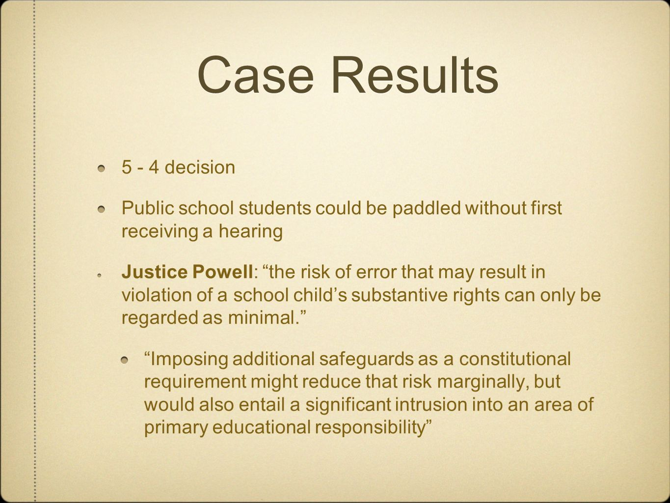 Case Results 5 - 4 decision Public school students could be paddled without first receiving a hearing Justice Powell: the risk of error that may result in violation of a school child's substantive rights can only be regarded as minimal. Imposing additional safeguards as a constitutional requirement might reduce that risk marginally, but would also entail a significant intrusion into an area of primary educational responsibility