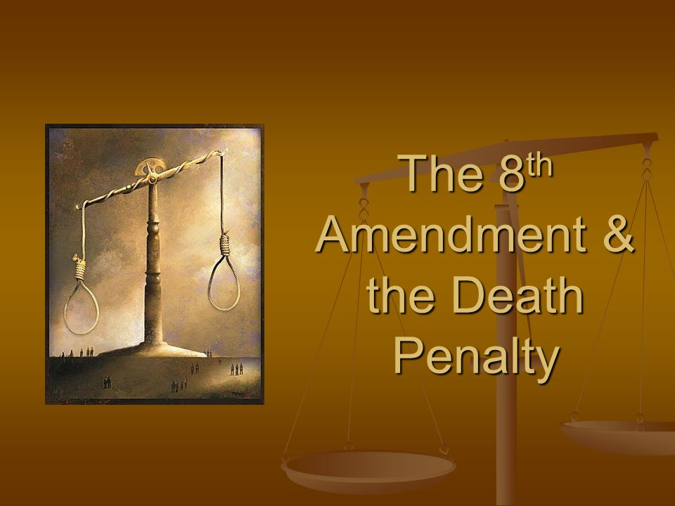 The 8 th Amendment & the Death Penalty
