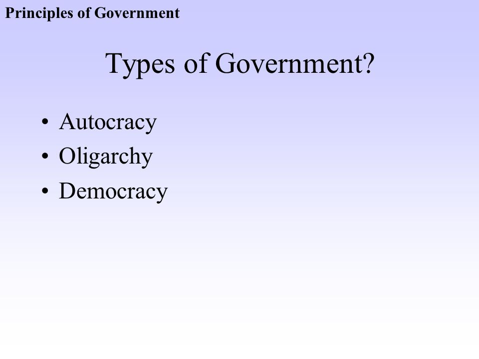 Types of Government? Autocracy Oligarchy Democracy Principles of Government