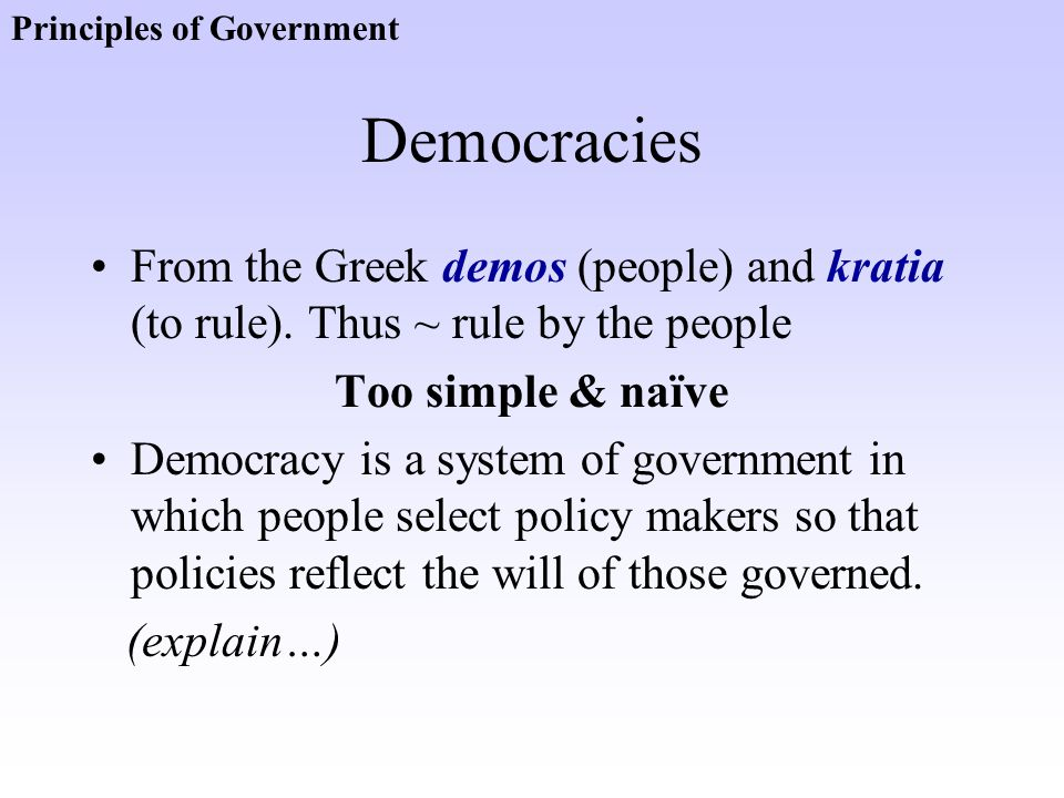 Democracies From the Greek demos (people) and kratia (to rule). Thus ~ rule by the people Too simple & naïve Democracy is a system of government in wh