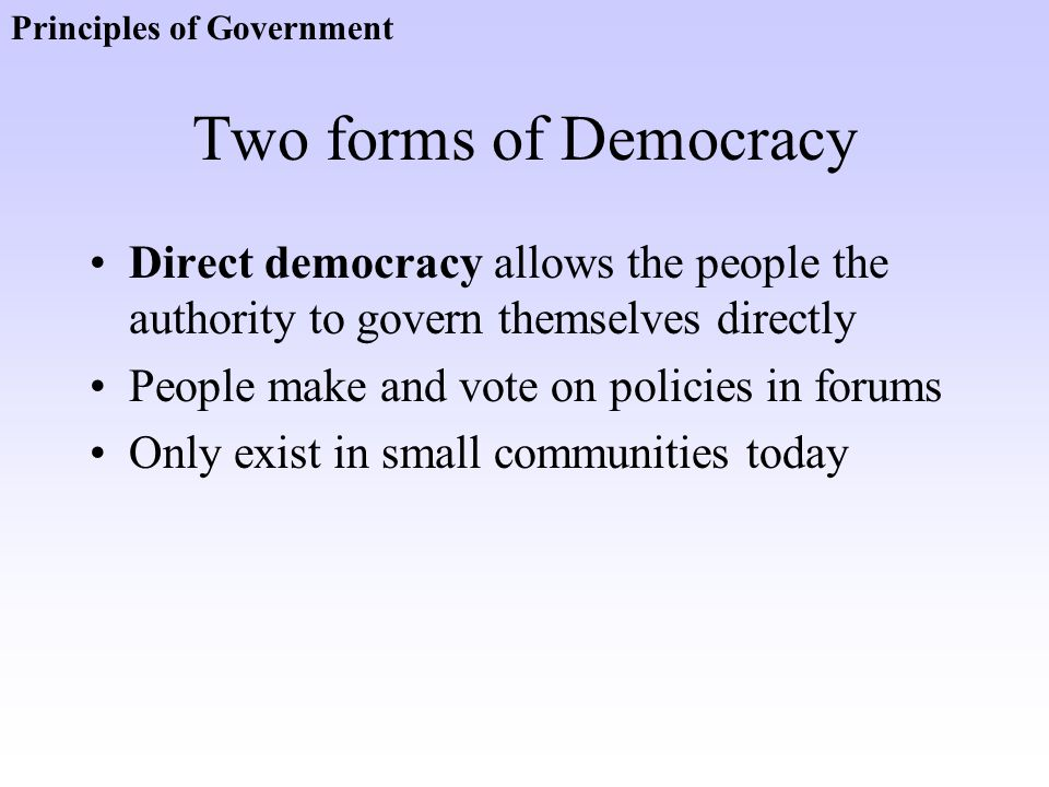 Two forms of Democracy Direct democracy allows the people the authority to govern themselves directly People make and vote on policies in forums Only