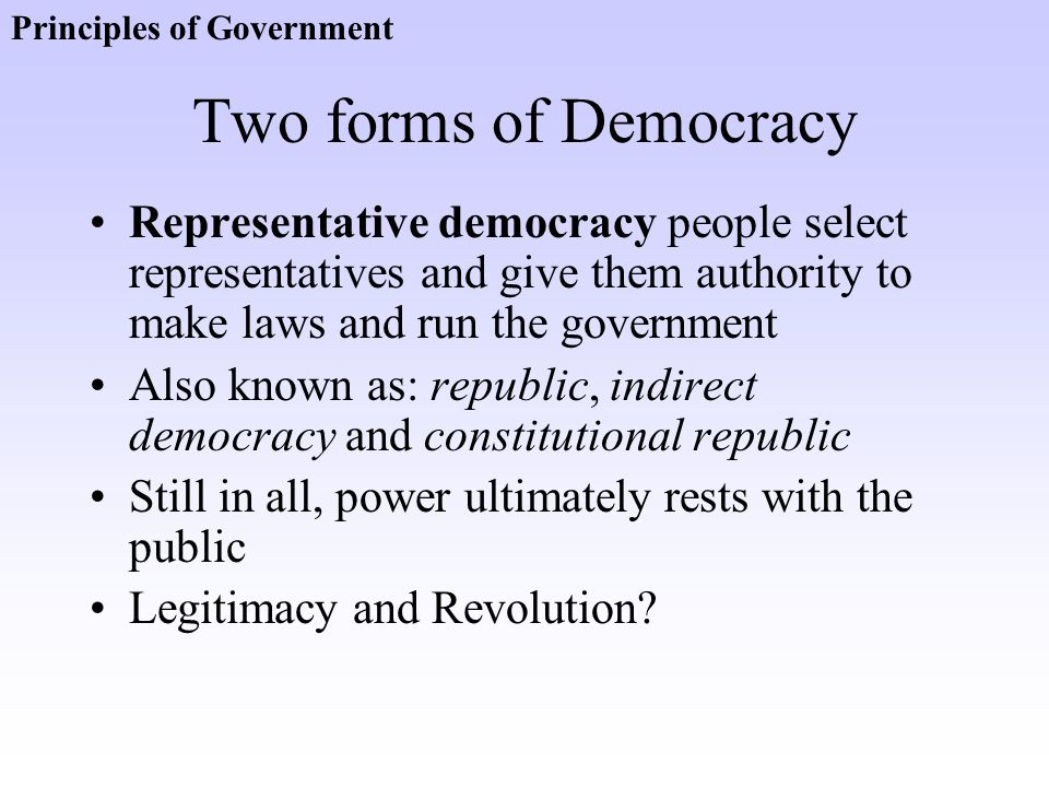Two forms of Democracy Representative democracy people select representatives and give them authority to make laws and run the government Also known a
