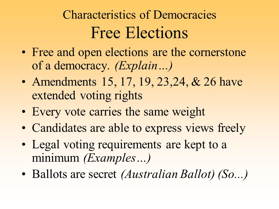 Characteristics of Democracies Free Elections Free and open elections are the cornerstone of a democracy. (Explain…) Amendments 15, 17, 19, 23,24, & 2