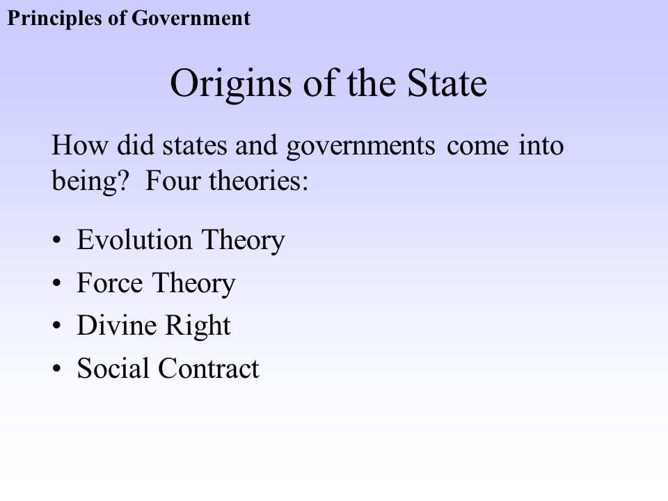 Origins of the State Evolution Theory Force Theory Divine Right Social Contract How did states and governments come into being? Four theories: Princip