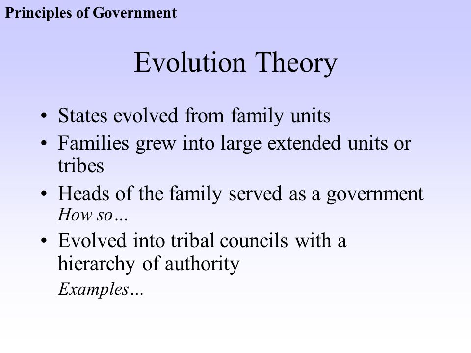 Evolution Theory States evolved from family units Families grew into large extended units or tribes Heads of the family served as a government How so…