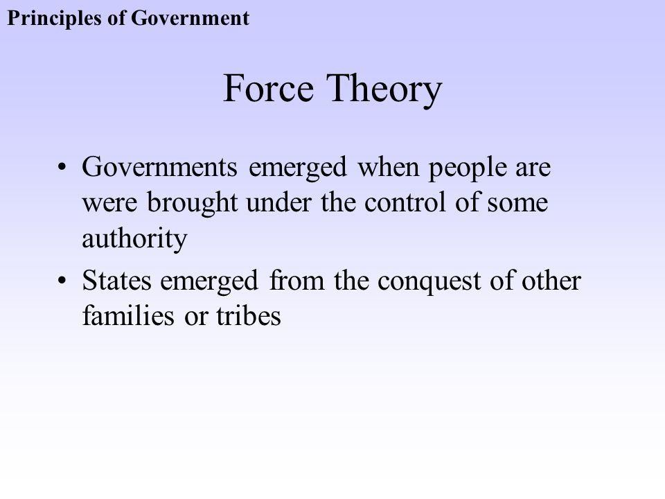 Force Theory Governments emerged when people are were brought under the control of some authority States emerged from the conquest of other families o