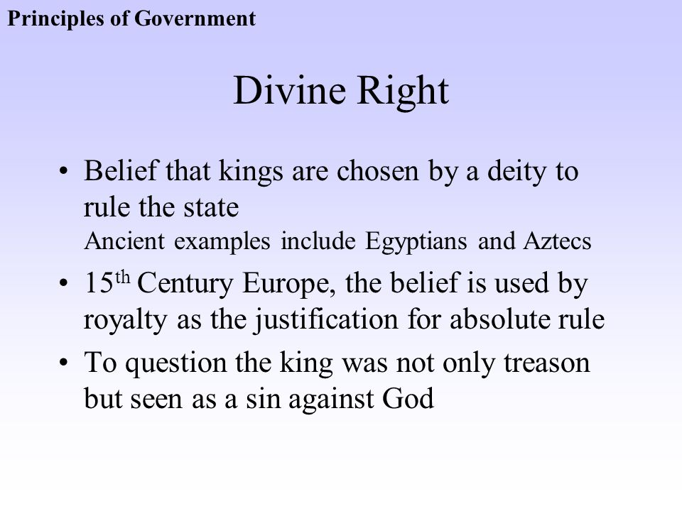 Divine Right Belief that kings are chosen by a deity to rule the state Ancient examples include Egyptians and Aztecs 15 th Century Europe, the belief