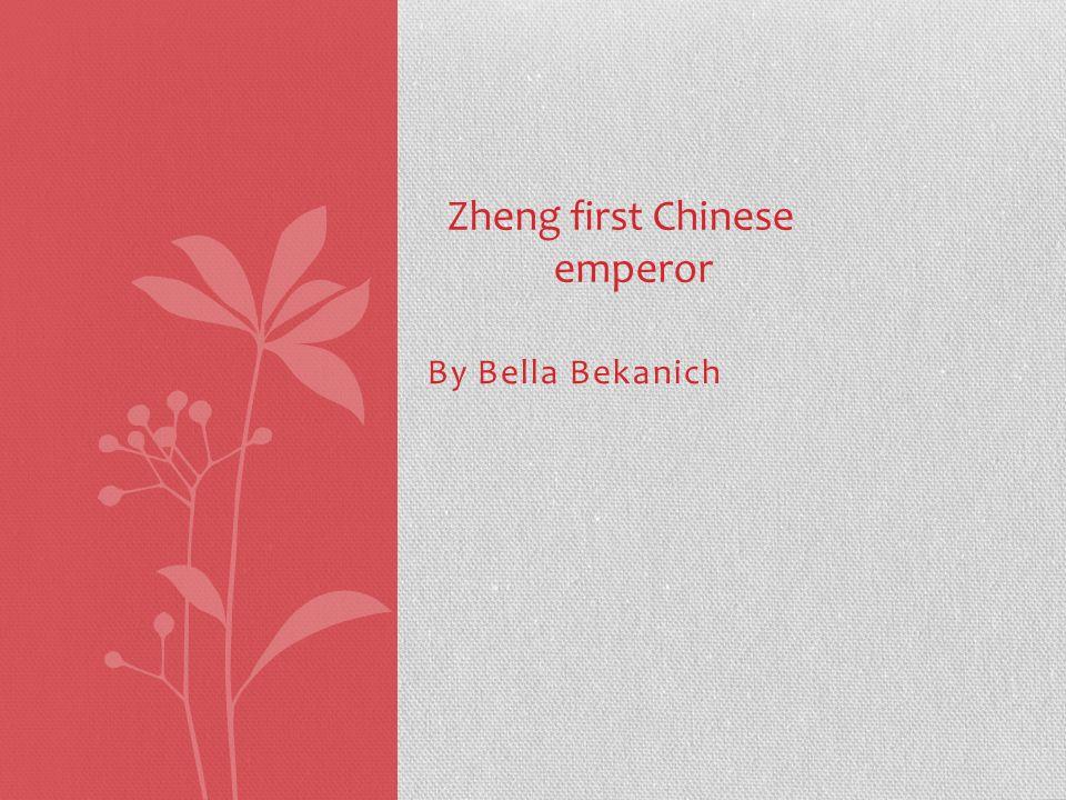 By Bella Bekanich Zheng first Chinese emperor