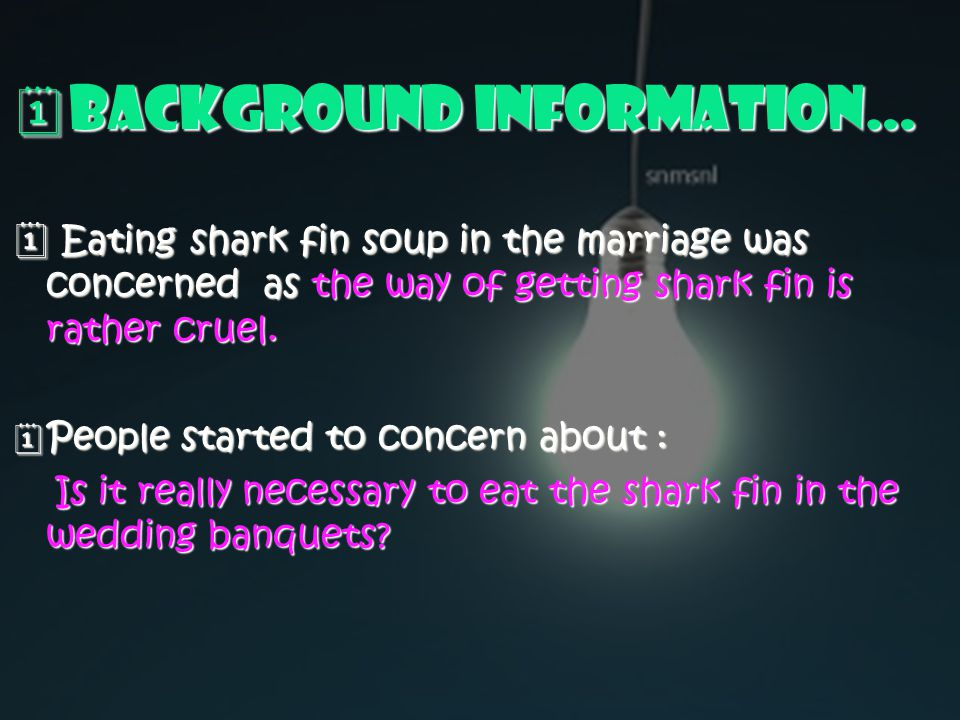  Background Information…  Eating shark fin soup in the marriage was concerned as the way of getting shark fin is rather cruel.