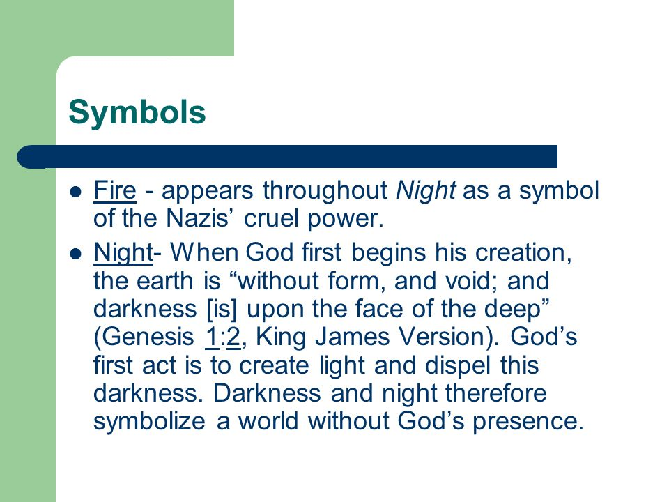"""Symbols Fire - appears throughout Night as a symbol of the Nazis' cruel power. Night- When God first begins his creation, the earth is """"without form,"""