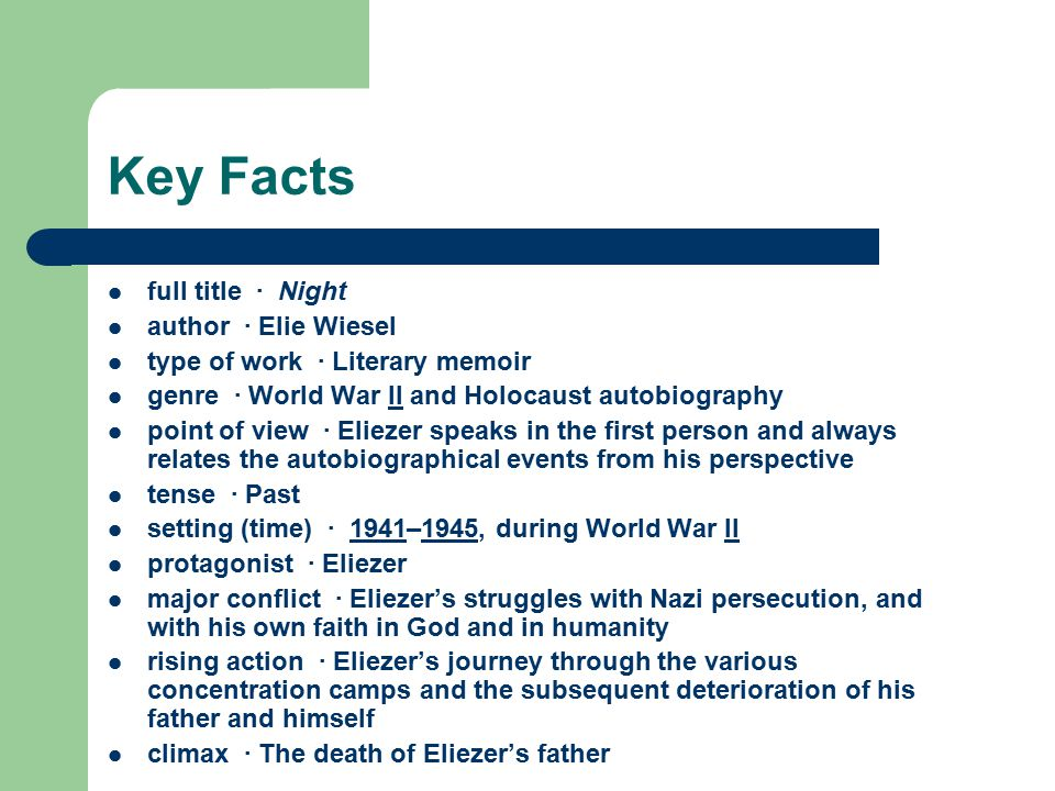 Key Facts full title · Night author · Elie Wiesel type of work · Literary memoir genre · World War II and Holocaust autobiography point of view · Eliezer speaks in the first person and always relates the autobiographical events from his perspective tense · Past setting (time) · 1941–1945, during World War II protagonist · Eliezer major conflict · Eliezer's struggles with Nazi persecution, and with his own faith in God and in humanity rising action · Eliezer's journey through the various concentration camps and the subsequent deterioration of his father and himself climax · The death of Eliezer's father