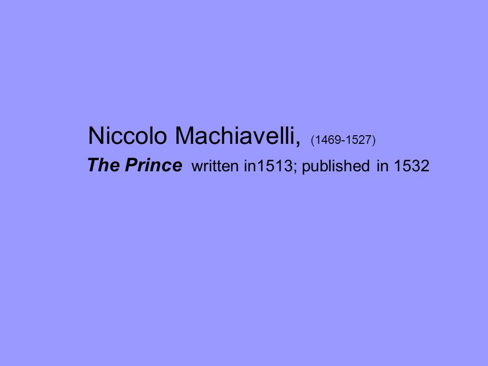 Niccolo Machiavelli, (1469-1527) The Prince written in1513; published in 1532