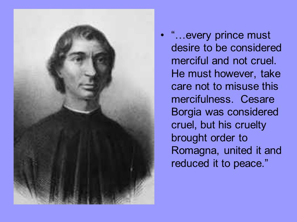 """…every prince must desire to be considered merciful and not cruel. He must however, take care not to misuse this mercifulness. Cesare Borgia was cons"