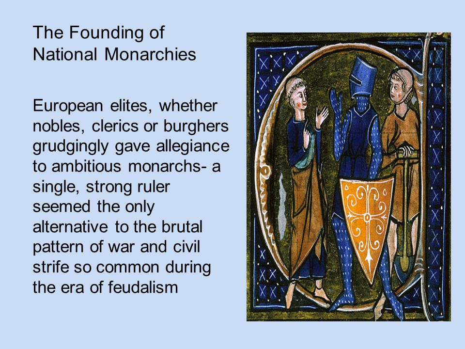 The Founding of National Monarchies European elites, whether nobles, clerics or burghers grudgingly gave allegiance to ambitious monarchs- a single, s