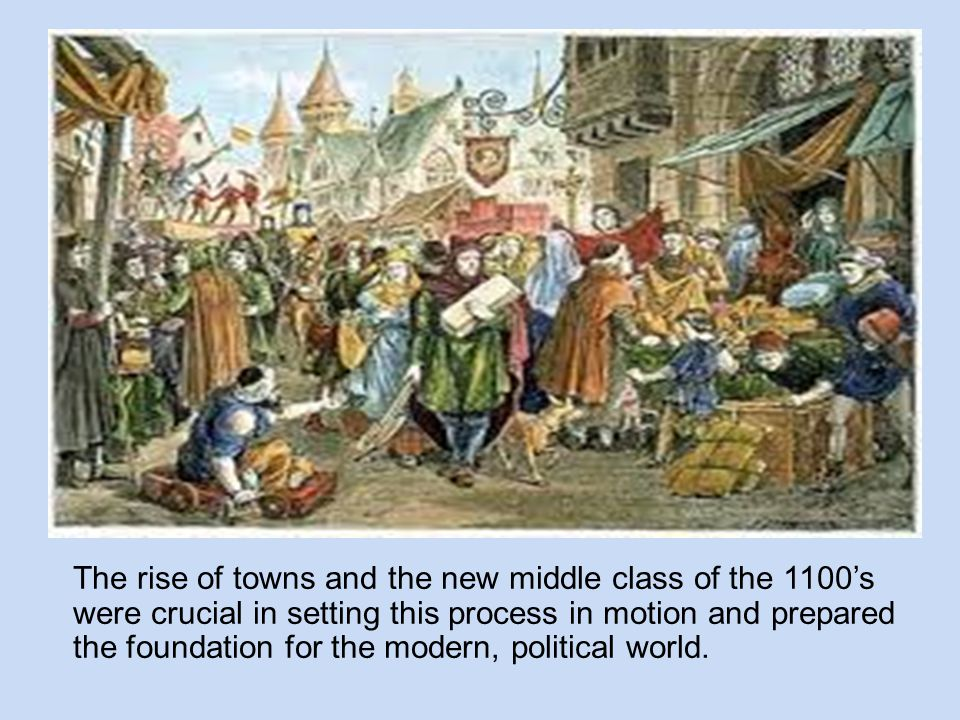 The rise of towns and the new middle class of the 1100's were crucial in setting this process in motion and prepared the foundation for the modern, po