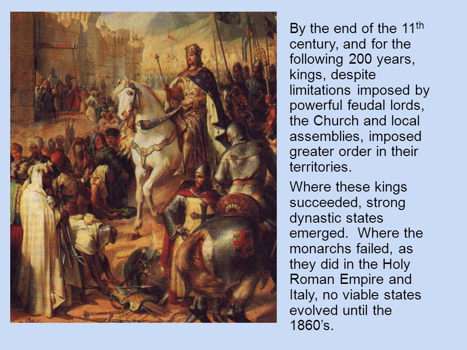 By the end of the 11 th century, and for the following 200 years, kings, despite limitations imposed by powerful feudal lords, the Church and local as