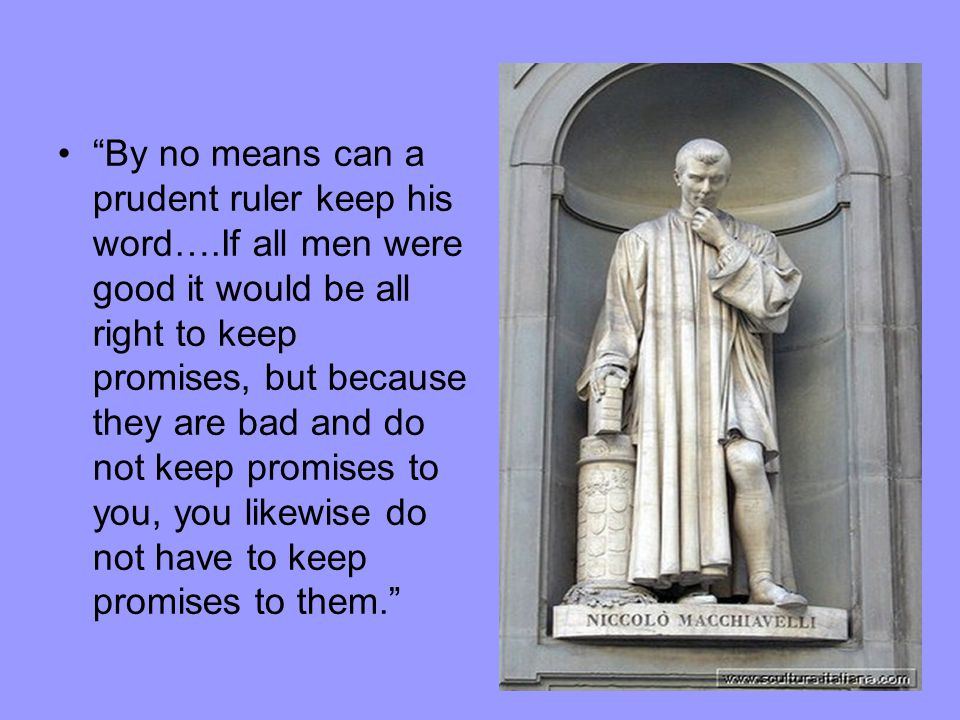 """By no means can a prudent ruler keep his word….If all men were good it would be all right to keep promises, but because they are bad and do not keep"