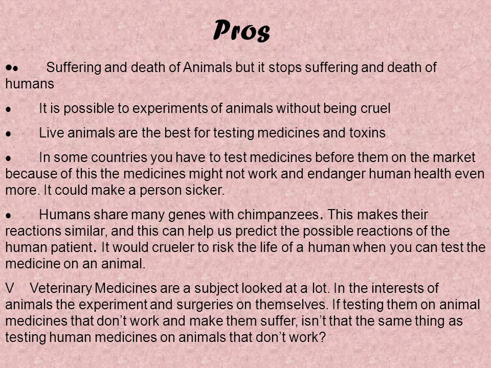 Pros   Suffering and death of Animals but it stops suffering and death of humans  It is possible to experiments of animals without being cruel  Live animals are the best for testing medicines and toxins  In some countries you have to test medicines before them on the market because of this the medicines might not work and endanger human health even more.