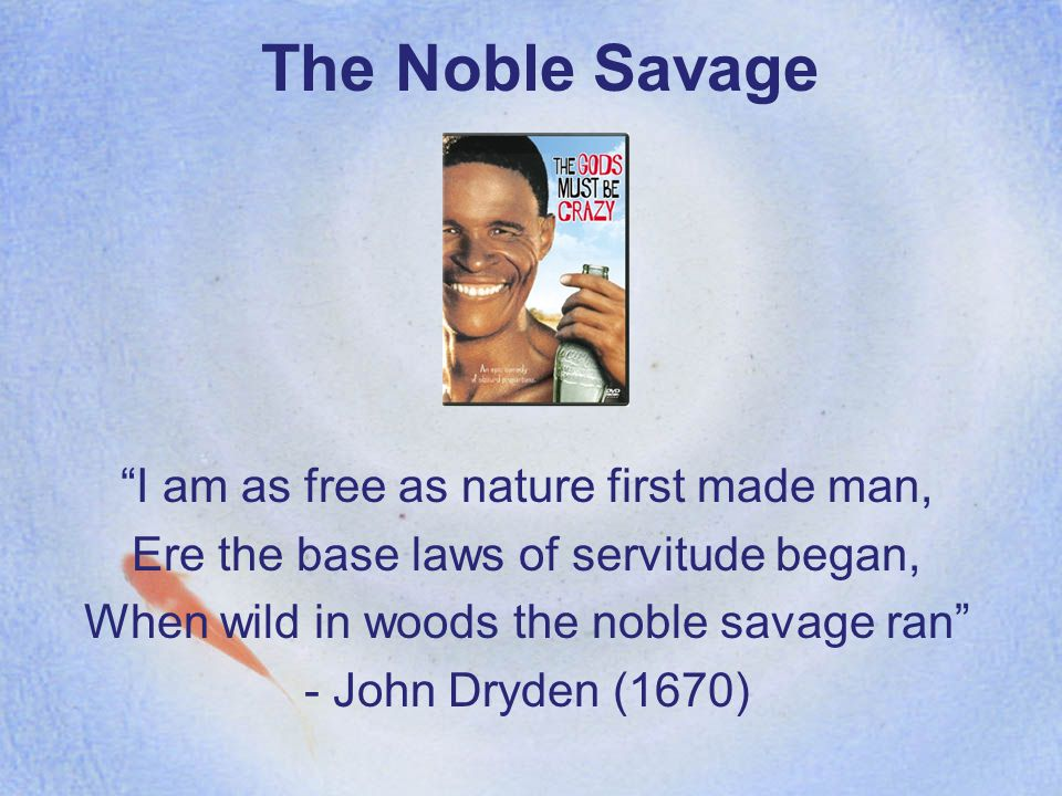 The Noble Savage I am as free as nature first made man, Ere the base laws of servitude began, When wild in woods the noble savage ran - John Dryden (1670)