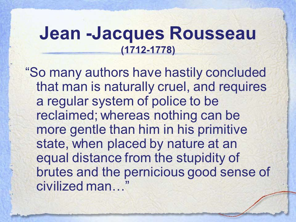 Jean -Jacques Rousseau (1712-1778) So many authors have hastily concluded that man is naturally cruel, and requires a regular system of police to be reclaimed; whereas nothing can be more gentle than him in his primitive state, when placed by nature at an equal distance from the stupidity of brutes and the pernicious good sense of civilized man…