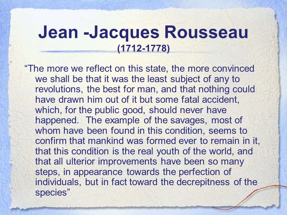 Jean -Jacques Rousseau (1712-1778) The more we reflect on this state, the more convinced we shall be that it was the least subject of any to revolutions, the best for man, and that nothing could have drawn him out of it but some fatal accident, which, for the public good, should never have happened.