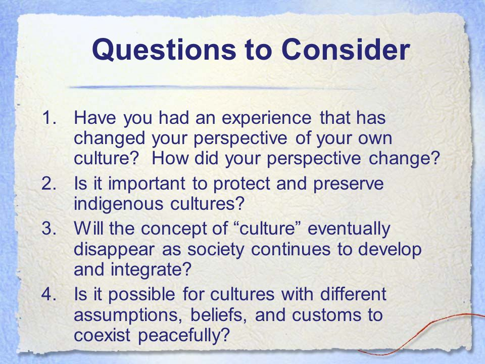 Questions to Consider 1.Have you had an experience that has changed your perspective of your own culture.