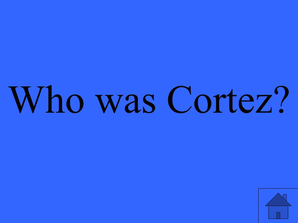Who was Cortez