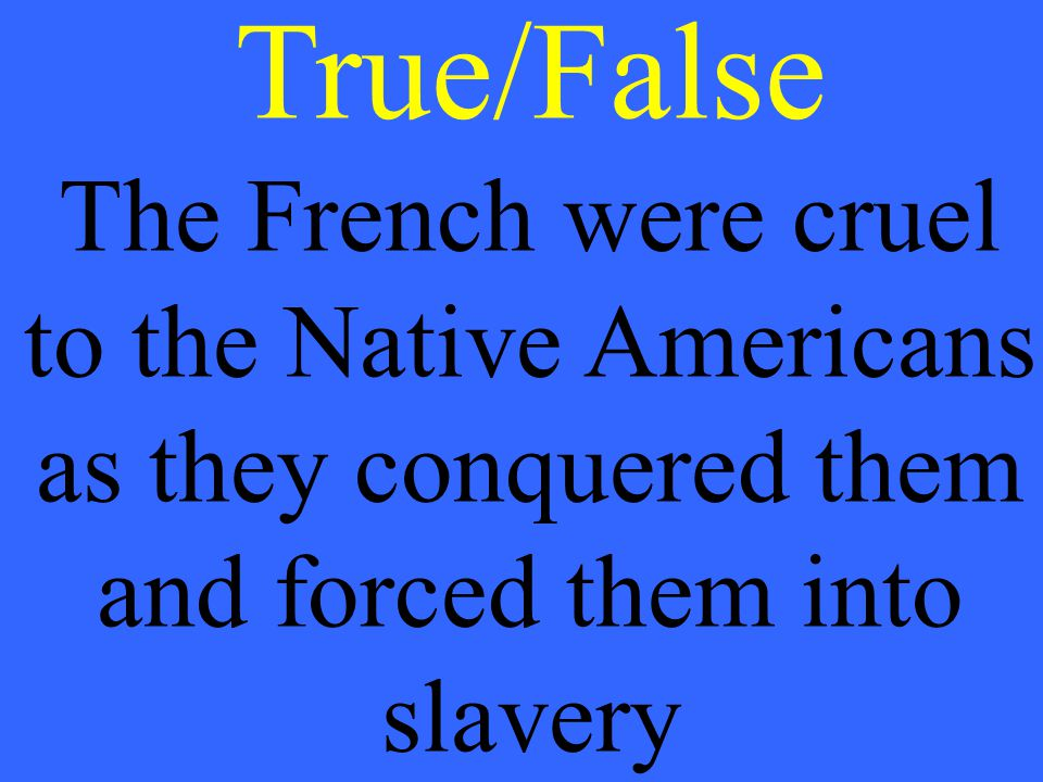 True/False The French were cruel to the Native Americans as they conquered them and forced them into slavery