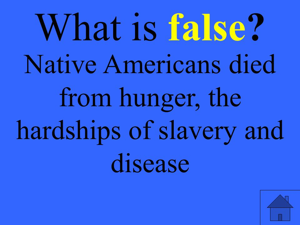 What is false Native Americans died from hunger, the hardships of slavery and disease