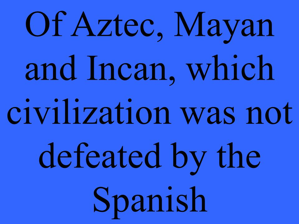 Of Aztec, Mayan and Incan, which civilization was not defeated by the Spanish