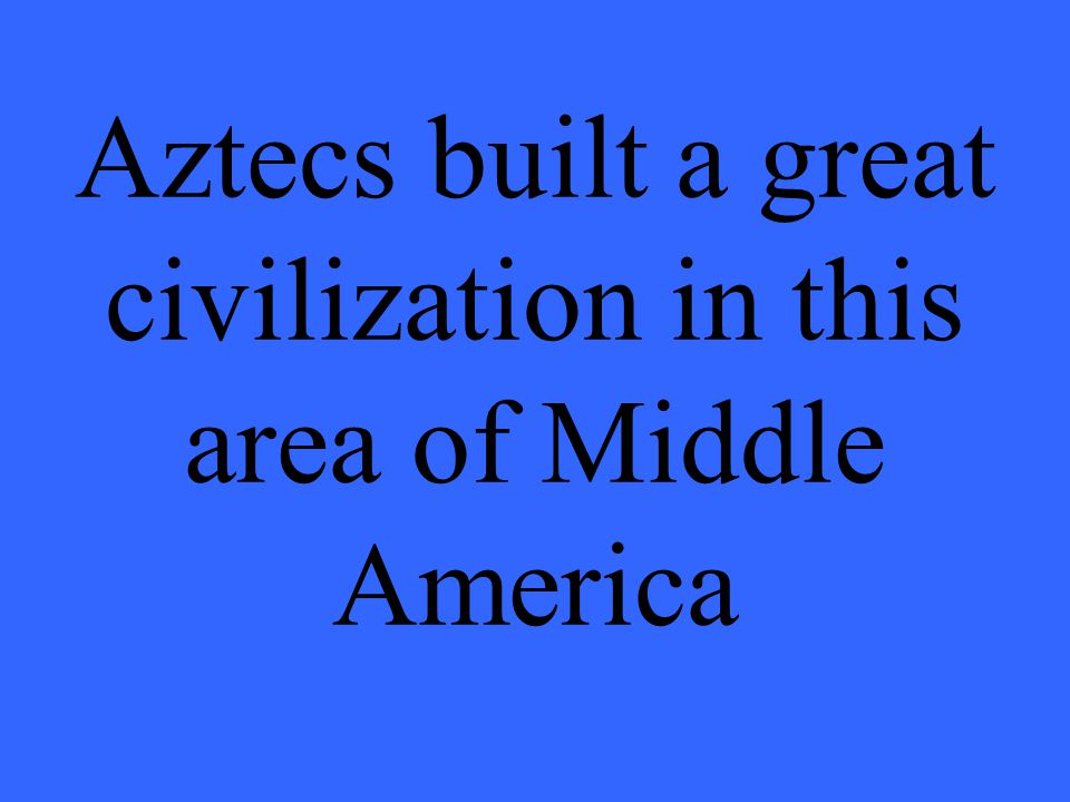 Aztecs built a great civilization in this area of Middle America