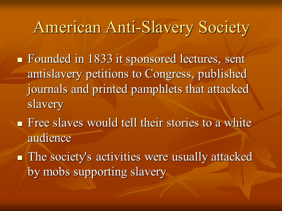 American Anti-Slavery Society Founded in 1833 it sponsored lectures, sent antislavery petitions to Congress, published journals and printed pamphlets that attacked slavery Founded in 1833 it sponsored lectures, sent antislavery petitions to Congress, published journals and printed pamphlets that attacked slavery Free slaves would tell their stories to a white audience Free slaves would tell their stories to a white audience The society s activities were usually attacked by mobs supporting slavery The society s activities were usually attacked by mobs supporting slavery