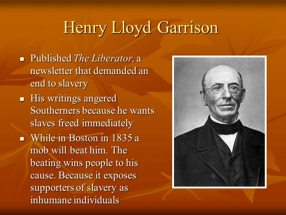 Henry Lloyd Garrison Published The Liberator, a newsletter that demanded an end to slavery Published The Liberator, a newsletter that demanded an end to slavery His writings angered Southerners because he wants slaves freed immediately His writings angered Southerners because he wants slaves freed immediately While in Boston in 1835 a mob will beat him.