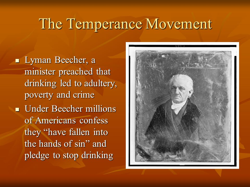 The Temperance Movement Lyman Beecher, a minister preached that drinking led to adultery, poverty and crime Lyman Beecher, a minister preached that drinking led to adultery, poverty and crime Under Beecher millions of Americans confess they have fallen into the hands of sin and pledge to stop drinking Under Beecher millions of Americans confess they have fallen into the hands of sin and pledge to stop drinking